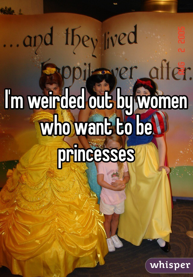 I'm weirded out by women who want to be princesses