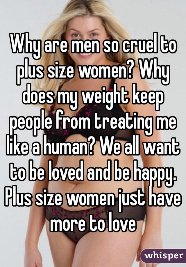 Why are men so cruel to plus size women? Why does my weight keep people from treating me like a human? We all want to be loved and be happy. Plus size women just have more to love