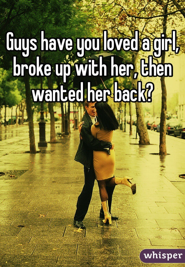 Guys have you loved a girl, broke up with her, then wanted her back?