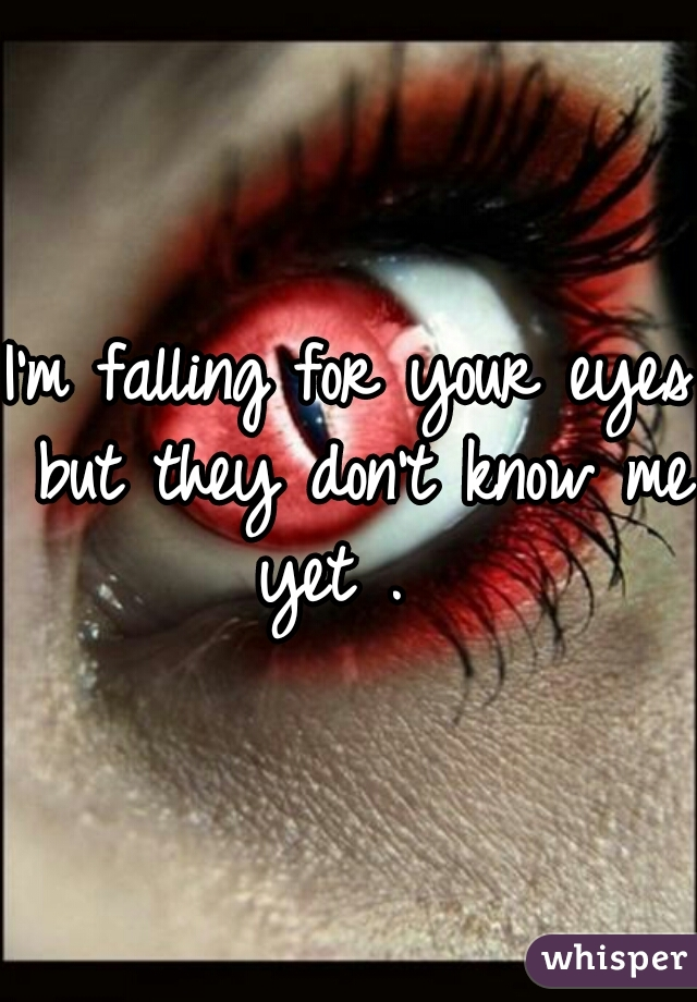 I'm falling for your eyes but they don't know me yet .