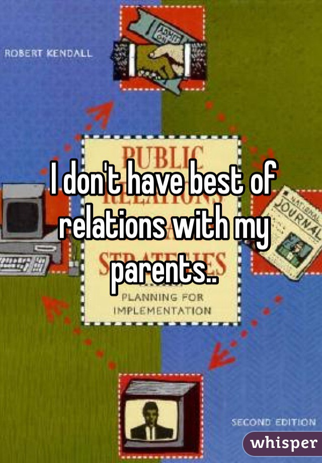 I don't have best of relations with my parents..