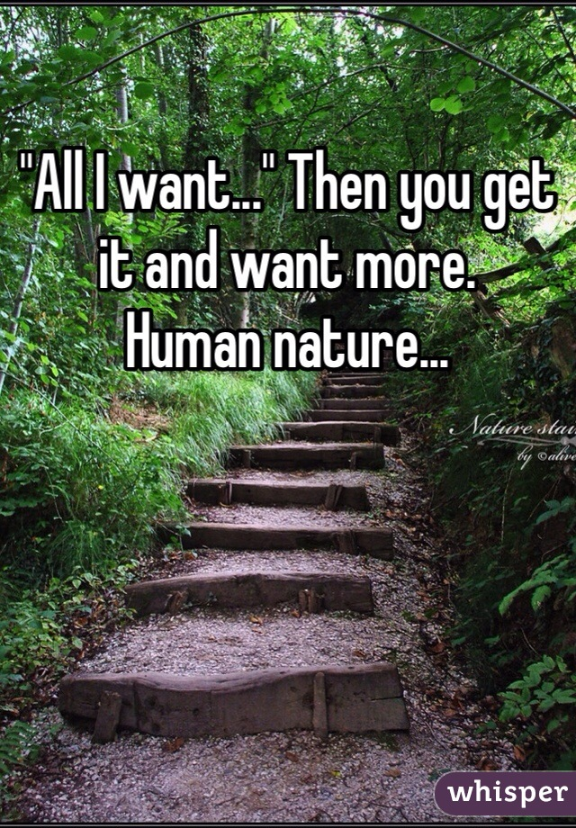 """""""All I want..."""" Then you get it and want more. Human nature..."""