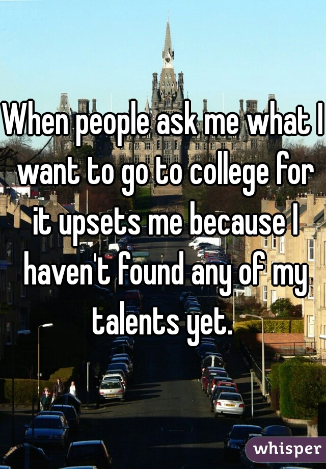 When people ask me what I want to go to college for it upsets me because I haven't found any of my talents yet.