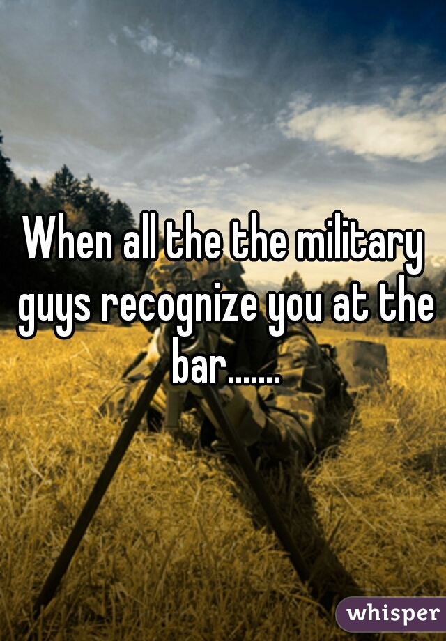 When all the the military guys recognize you at the bar.......