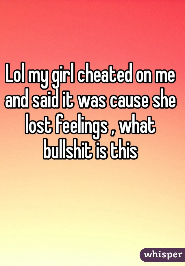 Lol my girl cheated on me and said it was cause she lost feelings , what bullshit is this
