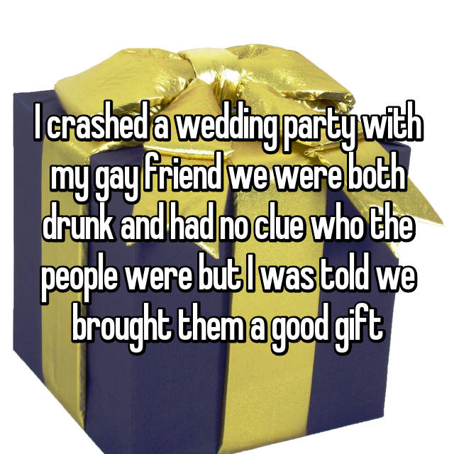 I crashed a wedding party with my gay friend we were both drunk and had no clue who the people were but I was told we brought them a good gift