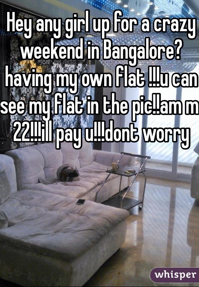 Hey any girl up for a crazy weekend in Bangalore?having my own flat !!!u can see my flat in the pic!!am m 22!!!ill pay u!!!dont worry