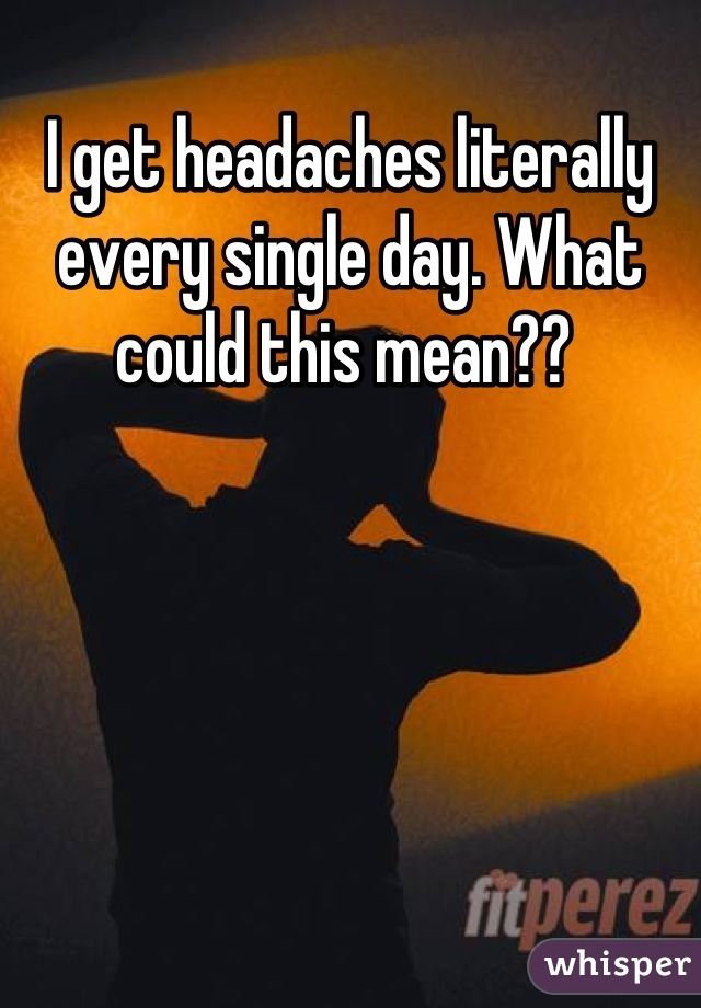 I get headaches literally every single day. What could this mean??