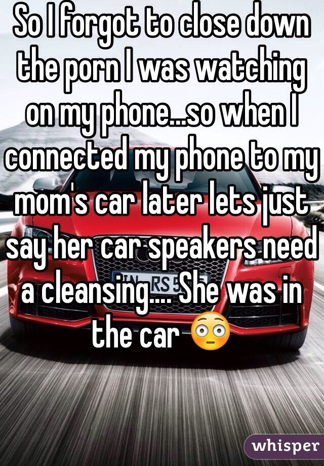 So I forgot to close down the porn I was watching on my phone...so when I connected my phone to my mom's car later lets just say her car speakers need a cleansing.... She was in the car 😳