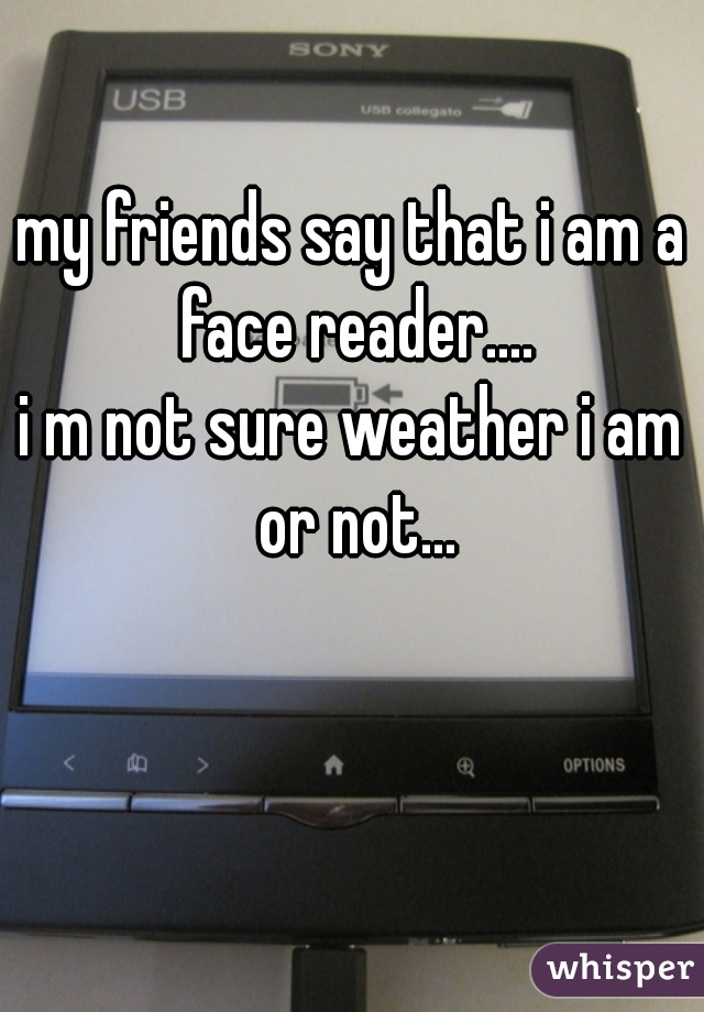 my friends say that i am a face reader.... i m not sure weather i am or not...
