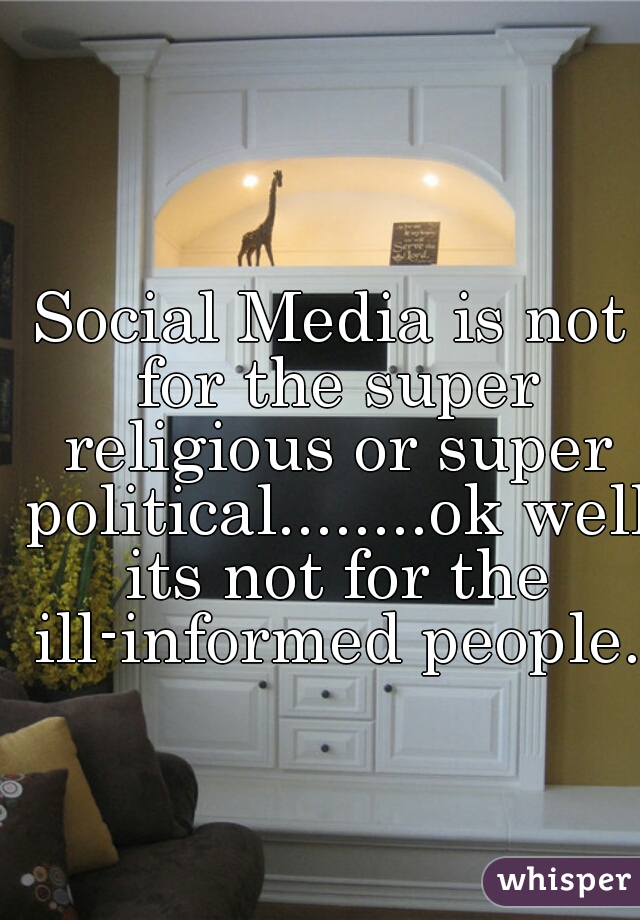 Social Media is not for the super religious or super political........ok well its not for the ill-informed people.