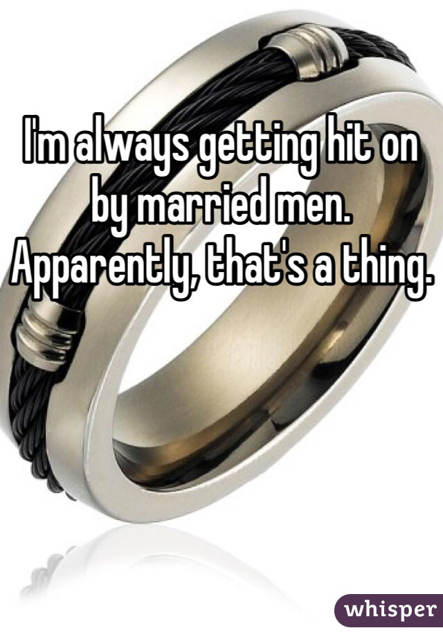 I'm always getting hit on by married men. Apparently, that's a thing.