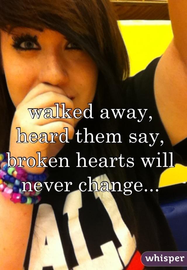 walked away, heard them say, broken hearts will never change...