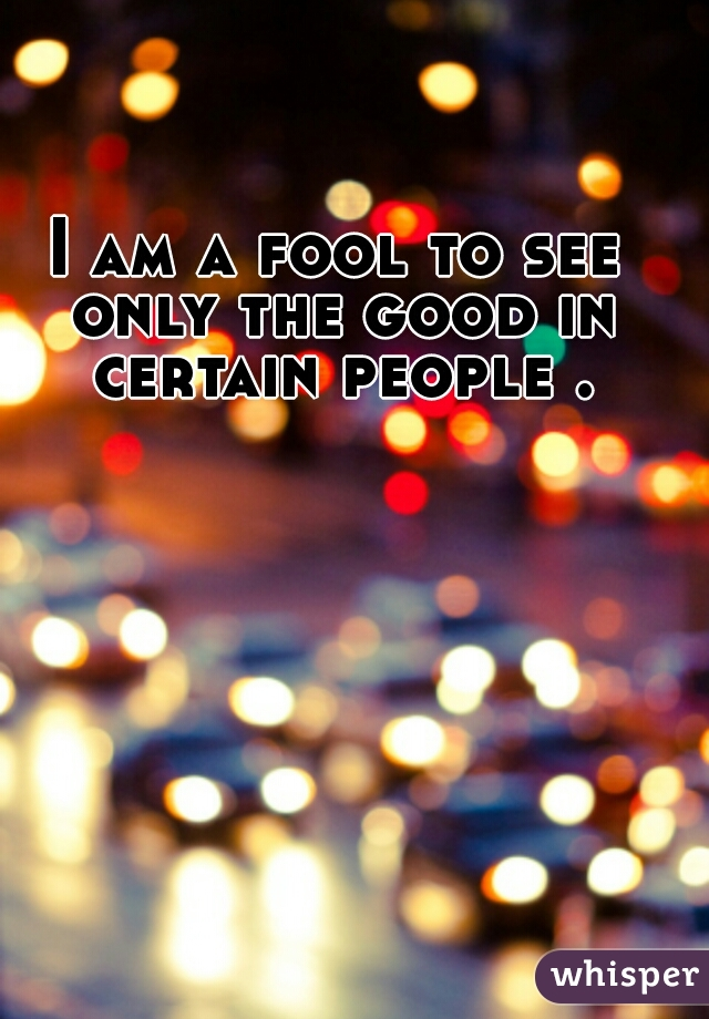 I am a fool to see only the good in certain people .