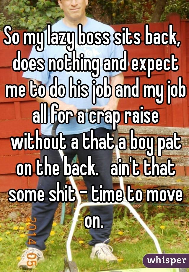 So my lazy boss sits back,  does nothing and expect me to do his job and my job all for a crap raise without a that a boy pat on the back.   ain't that some shit - time to move on.