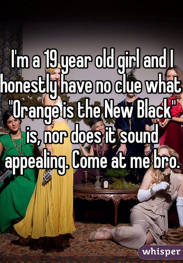 """I'm a 19 year old girl and I honestly have no clue what """"Orange is the New Black"""" is, nor does it sound appealing. Come at me bro."""