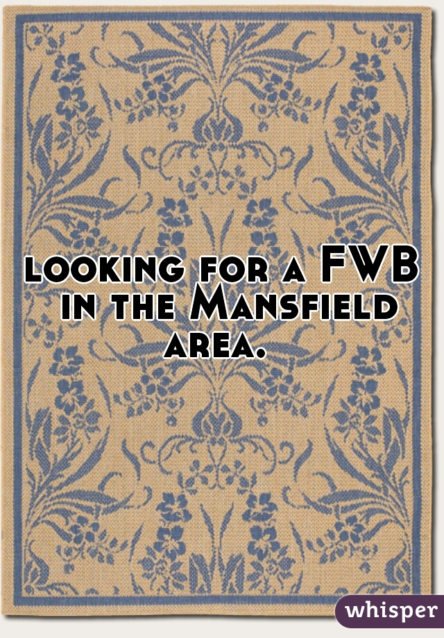 looking for a FWB in the Mansfield area.