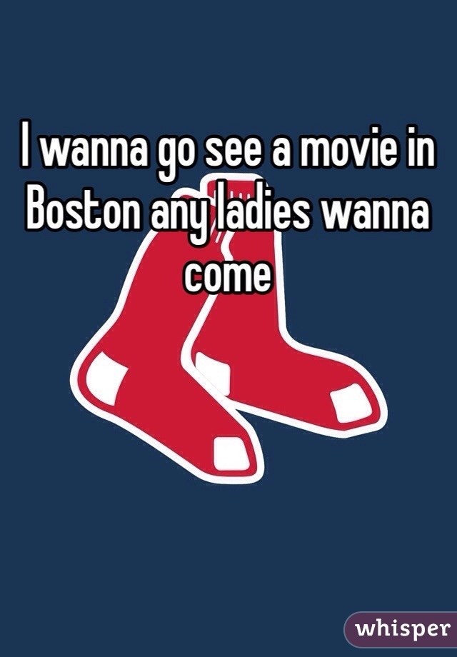 I wanna go see a movie in Boston any ladies wanna come