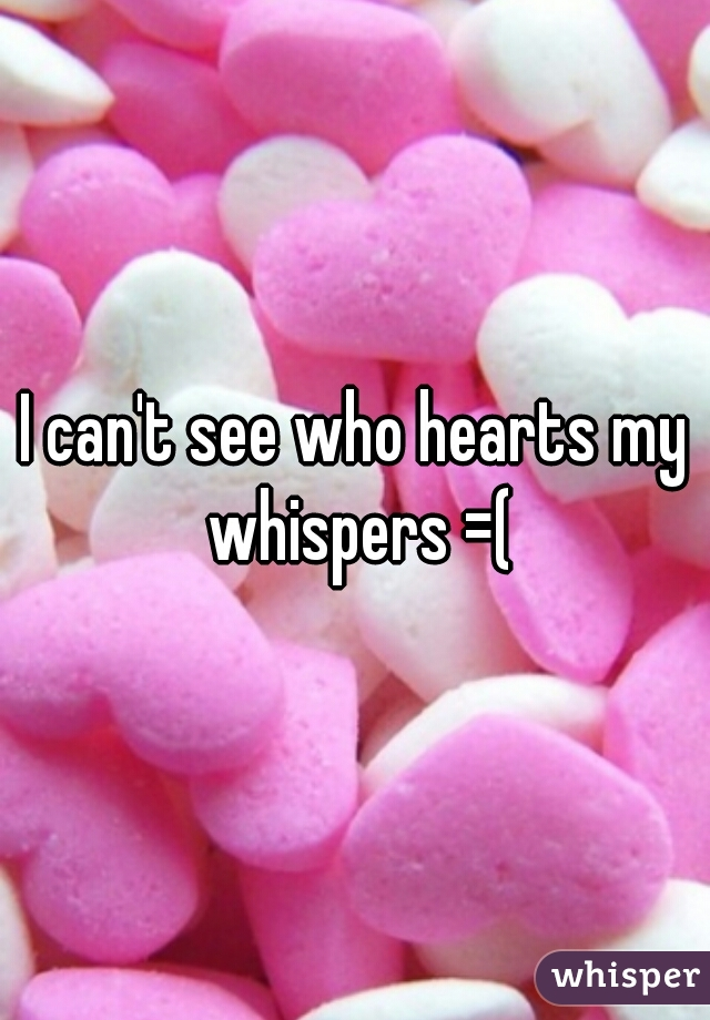 I can't see who hearts my whispers =(