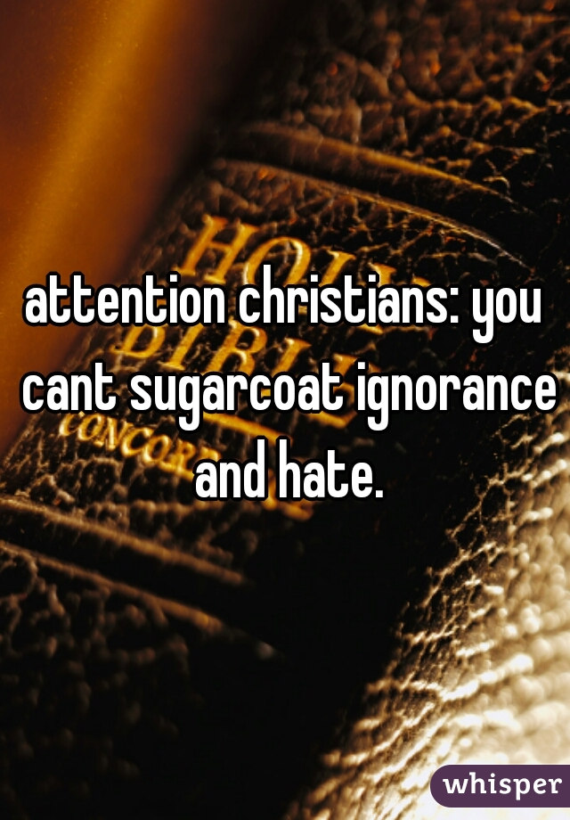 attention christians: you cant sugarcoat ignorance and hate.