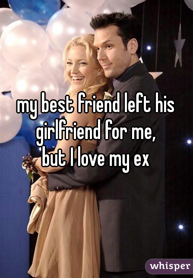 my best friend left his girlfriend for me,  but I love my ex