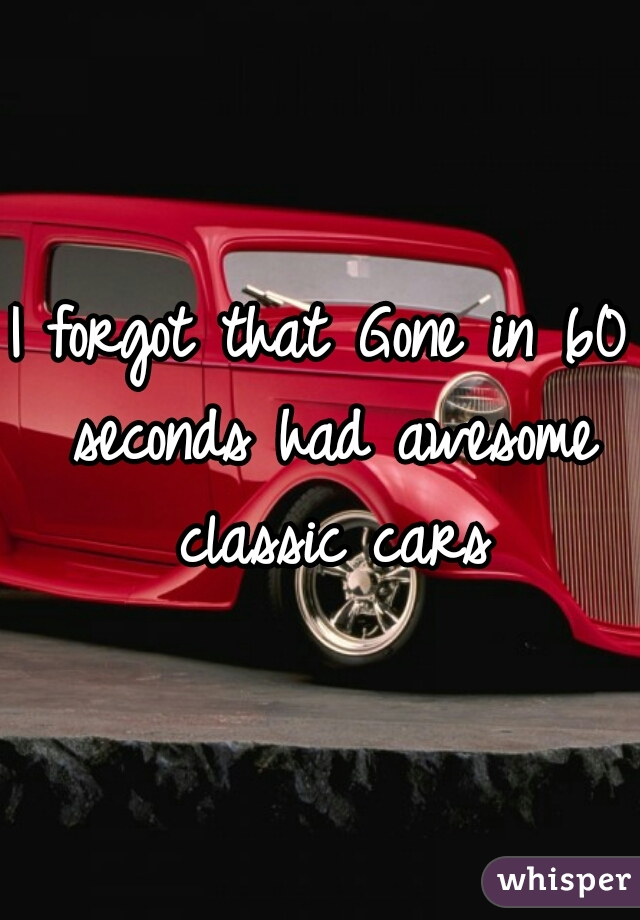 I forgot that Gone in 60 seconds had awesome classic cars