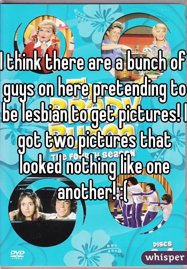 I think there are a bunch of guys on here pretending to be lesbian to get pictures! I got two pictures that looked nothing like one another! :(