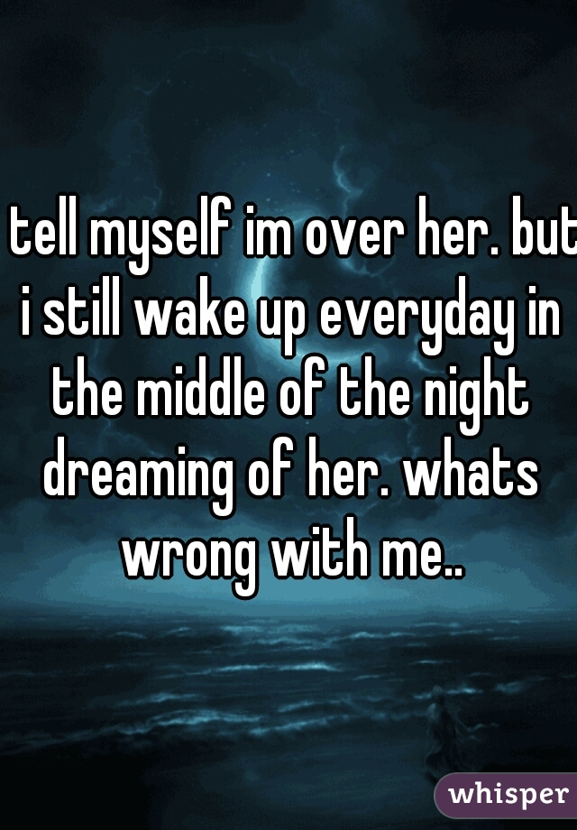 i tell myself im over her. but i still wake up everyday in the middle of the night dreaming of her. whats wrong with me..