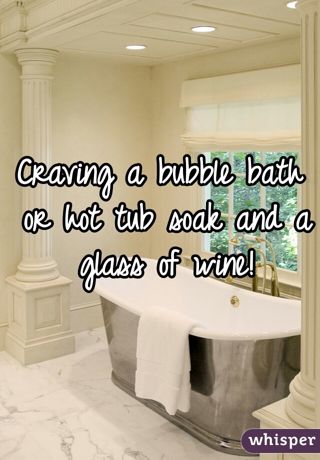 Craving a bubble bath or hot tub soak and a glass of wine!