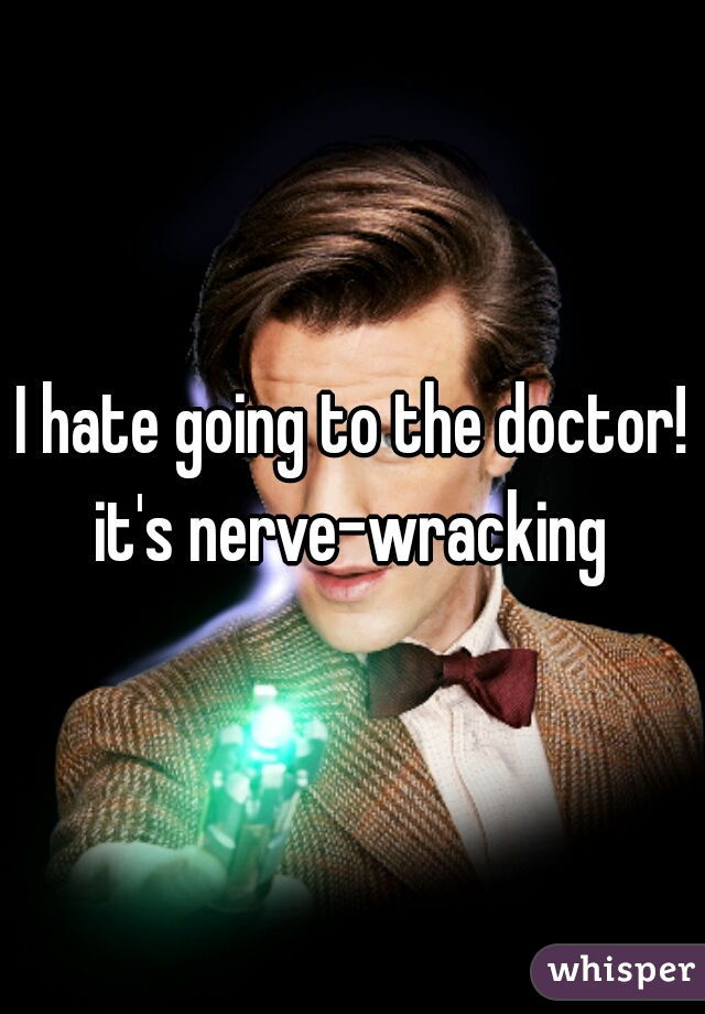 I hate going to the doctor! it's nerve-wracking