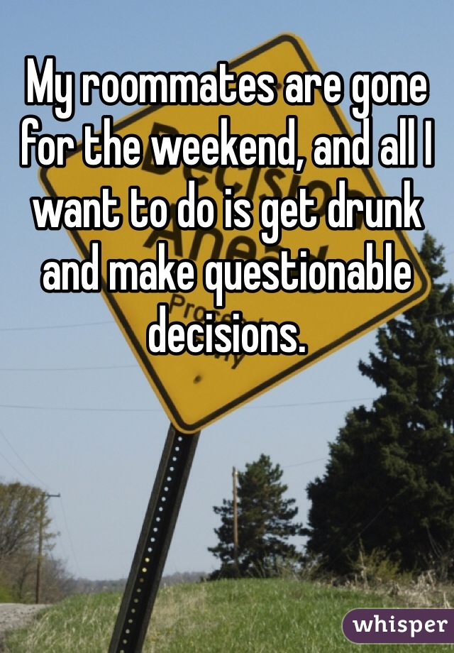 My roommates are gone for the weekend, and all I want to do is get drunk and make questionable decisions.