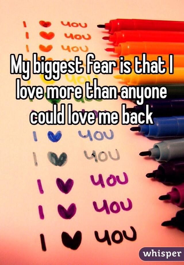 My biggest fear is that I love more than anyone could love me back