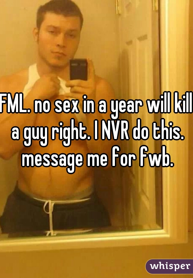 FML. no sex in a year will kill a guy right. I NVR do this. message me for fwb.