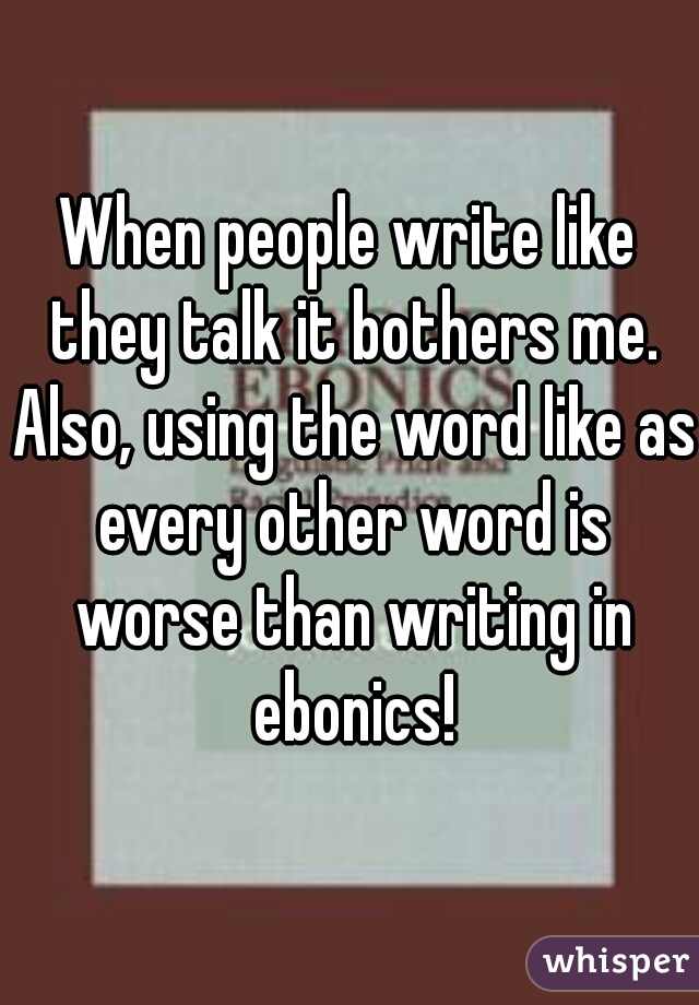 When people write like they talk it bothers me. Also, using the word like as every other word is worse than writing in ebonics!