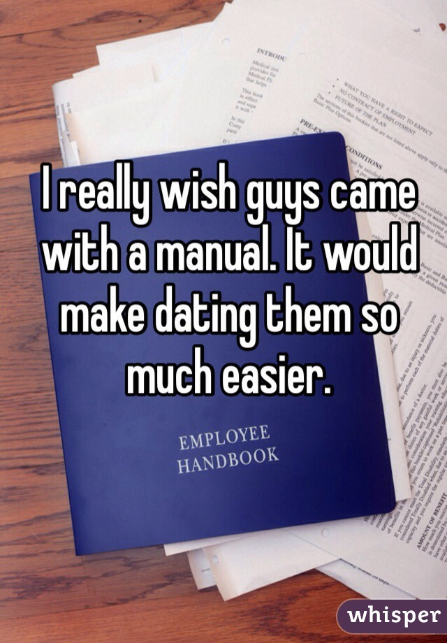 I really wish guys came with a manual. It would make dating them so much easier.
