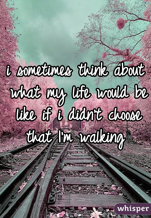 i sometimes think about what my life would be like if i didn't choose that I'm walking