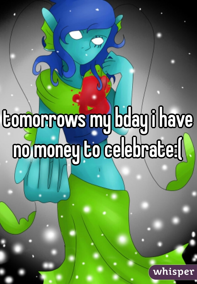 tomorrows my bday i have no money to celebrate:(