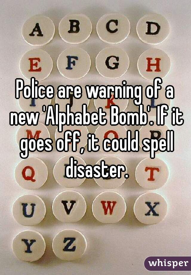 Police are warning of a new 'Alphabet Bomb'. If it goes off, it could spell disaster.
