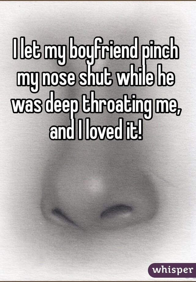 I let my boyfriend pinch my nose shut while he was deep throating me, and I loved it!