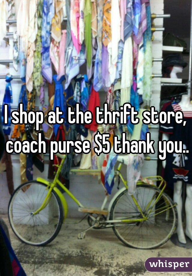 I shop at the thrift store, coach purse $5 thank you..