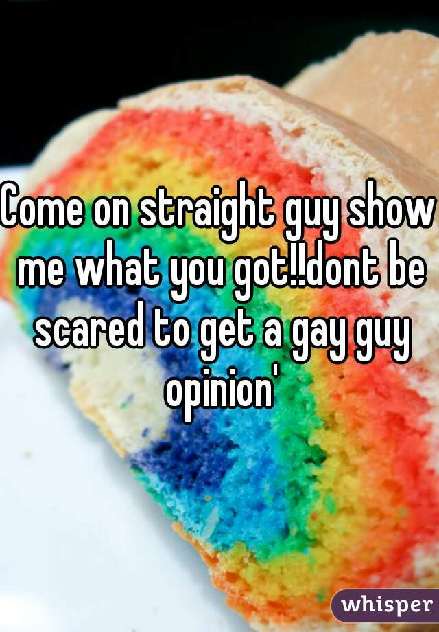 Come on straight guy show me what you got!!dont be scared to get a gay guy opinion'