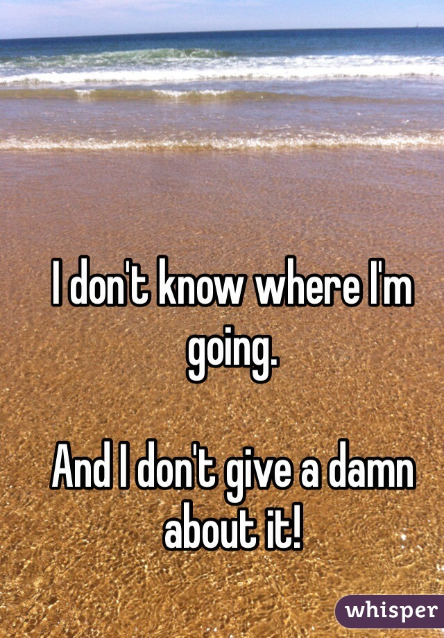 I don't know where I'm going.  And I don't give a damn about it!