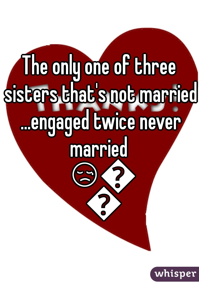 The only one of three sisters that's not married ...engaged twice never married  😢😢😭