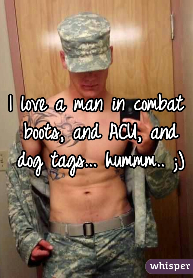 I love a man in combat boots, and ACU, and dog tags... hummm.. ;)