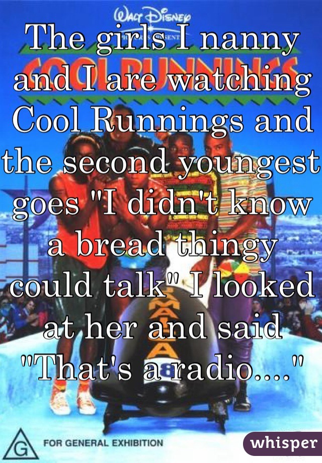 "The girls I nanny and I are watching Cool Runnings and the second youngest goes ""I didn't know a bread thingy could talk"" I looked at her and said ""That's a radio...."""