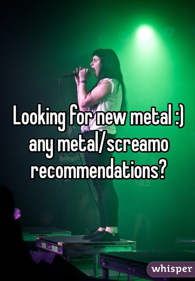 Looking for new metal :) any metal/screamo recommendations?