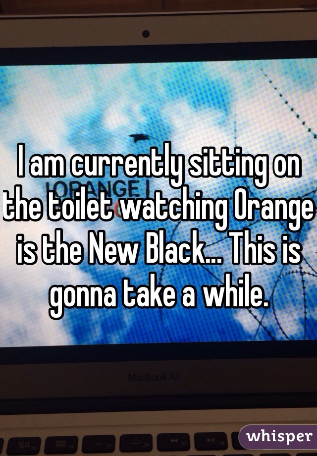 I am currently sitting on the toilet watching Orange is the New Black... This is gonna take a while.