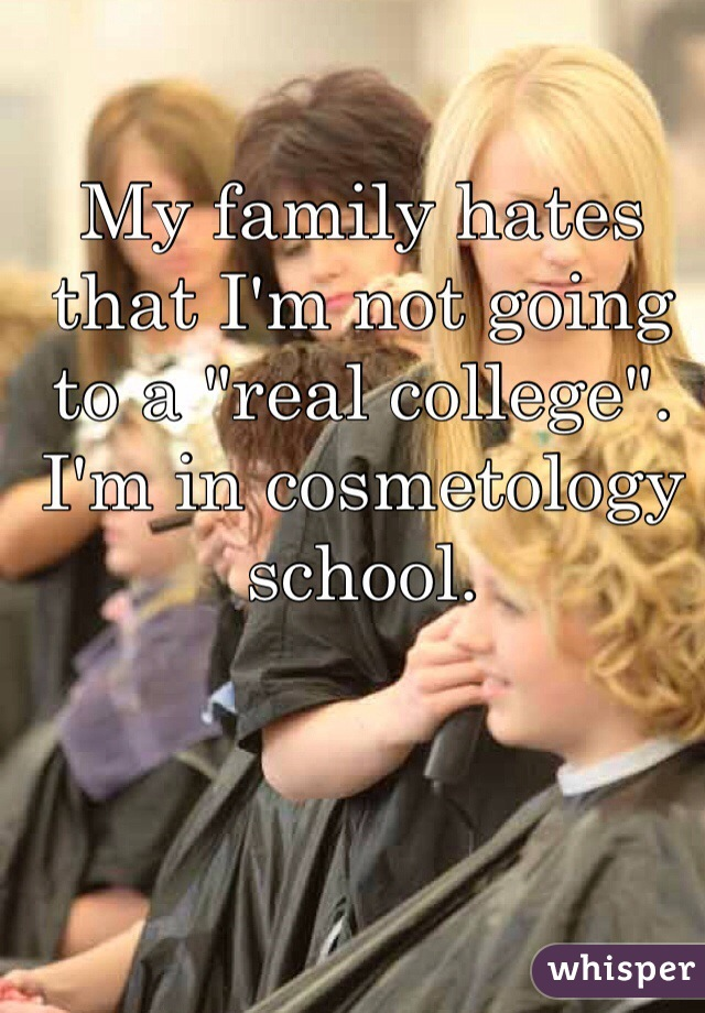 "My family hates that I'm not going to a ""real college"". I'm in cosmetology school."