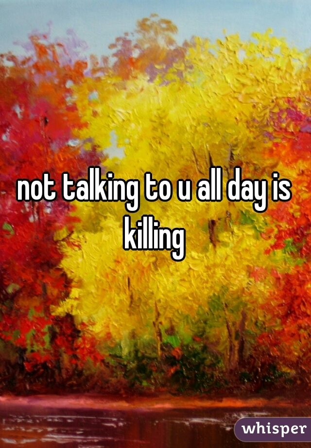 not talking to u all day is killing