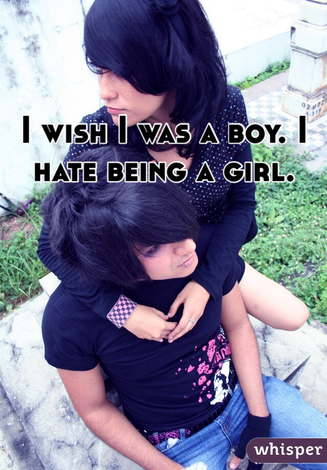 I wish I was a boy. I hate being a girl.